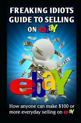 Freaking Idiots Guide To Selling On Ebay How Anyone Can Make 100 Or More Ev…