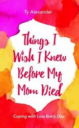 Things I Wish I Knew Before My Mom Died Coping With Loss Every Day By Ty...