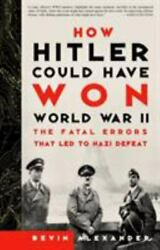 How Hitler Could Have Won World War Ii The Fatal Errors That Led To Nazi...