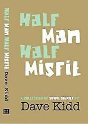 Half Man Half Misfit A Collection Of Short Stories By Dave Kidd Kidd Dave Us