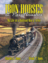 Iron Horses And Paintbrushes My Life As A Railroad Man And Artist - Last New Book