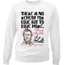 HENRY THOREAU REMEDY FOR LOVE QUOTE - NEW WHITE COTTON SWEATSHIRT