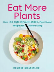 Eat More Plants Over 100 Anti-inflammatory Plant-based Recipes For Vibrant