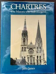 John James / Chartres The Masons Who Built A Legend First Edition 1982