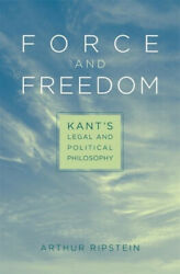 Force And Freedom Kantand039s Legal And Political Philosophy By Arthur Ripstein Neuf