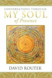 Conversations Through My Soul Of Presence By Router David