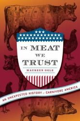 In Meat We Trust An Unexpected History Of Carnivore America By Maureen Ogle...