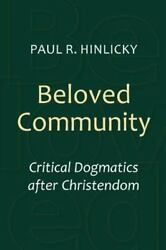 Beloved Community Critical Dogmatics After Christendom By Paul R. Hinlicky...