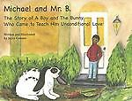 Michael And Mr. B The Story Of A Boy And The Bunny Who Came To Teach Him Unco..