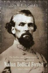 The Battles And Campaigns Of Confederate General Nathan Bedford Forrest, 1861-18