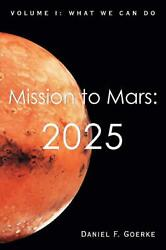 Mission To Mars 2025 Volume I What We Can Do By Daniel F. Goerke English Pa