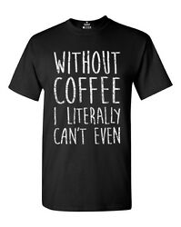 Without Coffee I Literally Can't Even T-Shirt FunnyCoffee Lover Gift Cute Tees $9.95