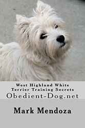 WEST HIGHLAND WHITE TERRIER TRAINING SECRETS: OBEDIENT-DOG.NET By Mark NEW