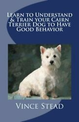 LEARN TO UNDERSTAND & TRAIN YOUR CAIRN TERRIER DOG TO HAVE GOOD By Vince VG