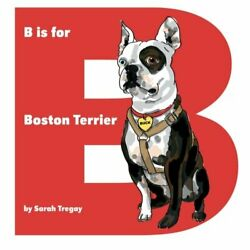 B IS FOR BOSTON TERRIER By Sarah Tregay **BRAND NEW**