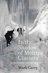 IN SHADOW OF MELTING GLACIERS: CLIMATE CHANGE AND ANDEAN SOCIETY By Mark Carey
