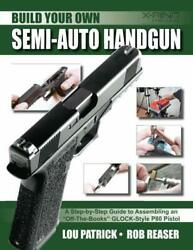 BUILD YOUR OWN SEMI-AUTO HANDGUN: A STEP-BY-STEP GUIDE TO By Rob Reaser