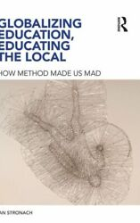 Globalizing Education Educating The Local How Method Made Us Mad