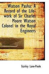 Watson Pasha A Record Of The Life-work Of Sir Charles Moore Watson Colonel...