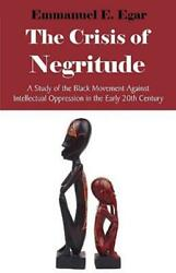 The Crisis Of Negritude: A Study Of The Black Movement Against Intellectual...