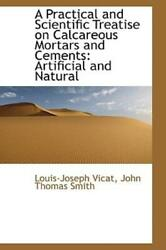 A Practical And Scientific Treatise On Calcareous Mortars And Cements Arti...