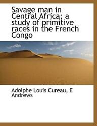 Savage Man In Central Africa A Study Of Primitive Races In The French Cong...