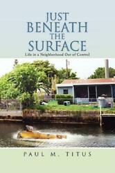 Just Beneath the Surface : Life in a Neighborhood Out of Control by Paul M....