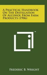 A Practical Handbook On The Distillation Of Alcohol From Farm Products 190...