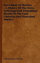 Fox's Book Of Martyrs - A History Of The Lives, Sufferings And Triumphant D...