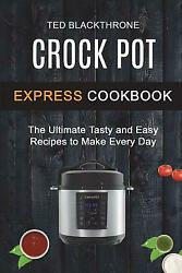 Crock Pot Express Cookbook: The Ultimate Tasty and Easy Recipes to Make Eve...