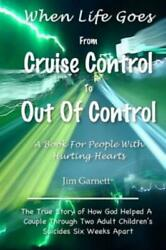 When Life Goes from Cruise Control to Out of Control : The True Story of How...