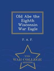 Old Abe The Eighth Wisconsin War Eagle - War College Series