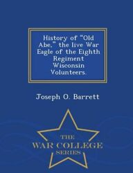 History Of Old Abe The Live War Eagle Of The Eighth Regiment Wisconsin Vol...