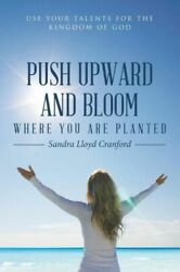 Push Upward and Bloom Where You Are Planted : Use Your Talents for the...