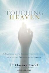 Touching Heaven: A Cardiologist#x27;s Encounters With Death And Living Proof Of...