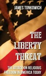 The Liberty Threat The Attack On Religious Freedom In America Today