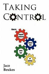 Taking Control : How to regain control when life gets out of Hand by Jaco...