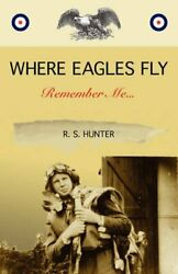 WHERE EAGLES FLY REMEMBER ME... By R. S. Hunter