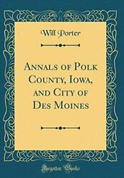 ANNALS OF POLK COUNTY IOWA AND CITY OF DES MOINES By Will Porter - NEW