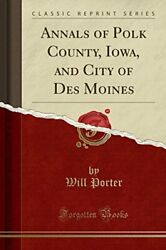 ANNALS OF POLK COUNTY IOWA AND CITY OF DES MOINES By Will Porter **BRAND NEW**