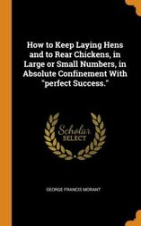 How To Keep Laying Hens And To Rear Chickens, In Large Or Small Numbers, In...