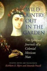 A Wild Country Out In The Garden The Spiritual Journals Of A Colonial Mexi...