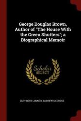 George Douglas Brown, Author Of The House With The Green Shutters A Biogra...