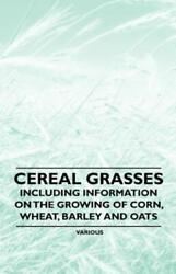 Cereal Grasses Including Information On The Growing Of Corn Wheat Barle...
