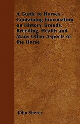A Guide To Horses - Containing Information On History Breeds Breeding He...
