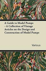 A Guide To Model Pumps A Collection Of Vintage Articles On The Design And...