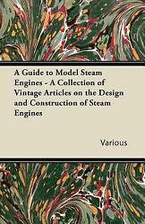 A Guide To Model Steam Engines A Collection Of Vintage Articles On The De...