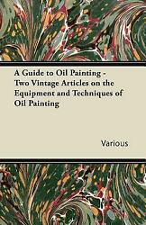 A Guide To Oil Painting Two Vintage Articles On The Equipment And Techniq...