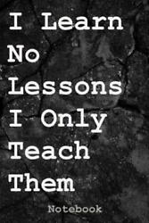 I Learn No Lessons I Only Teach Them Notebook