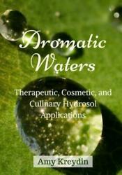 Aromatic Waters: Therapeutic Cosmetic and Culinary Hydrosol Applications $14.55